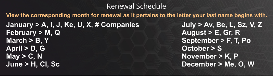 View the corresponding month for renewal as it pertains to the letter your last name begins with. January > A, I, J, Ke, U, X, # Companies February > M, Q March > B, Y April > D, G May > C, N June > H, Cl, Sc July > Av, Be, L, Sz, V, Z August > E, Gr, R September > F, T, Po October > S November > K, P December > Me, O, W Renewal Schedule